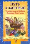Путь к здоровью. Уникальные методики доктора Иванченко