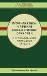 Профилактика и лечение злокачественных опухолей с использованием природных средств. Руководство для врачей