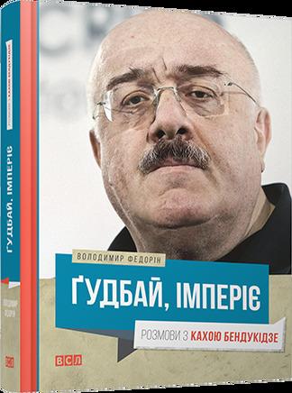 """Купить книгу """"Ґудбай, імперіє. Розмови з Кахою Бендукідзе"""""""