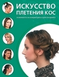 Искусство плетения кос. 34 варианта на каждый день и для праздника