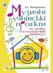 Музичні учнівські проекти на уроках та в позаурочній діяльності. Методичний посібник для вчителя музичного мистецтва