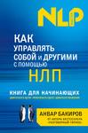Как управлять собой и другими с помощью НЛП. Книга для начинающих