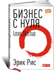Бизнес с нуля. Метод Lean Startup для быстрого тестирования идей и выбора бизнес-модели