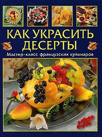 """Купить книгу """"Как украсить десерты. Мастер-класс французской кулинарии"""""""