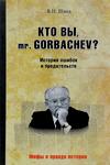 Кто вы mr. Gorbachev? История ошибок и предательств
