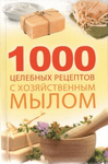 1000 целебных рецептов с хозяйственным мылом - купить и читать книгу