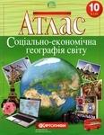 Атлас. Соціально-економічна географія світу. 10 клас