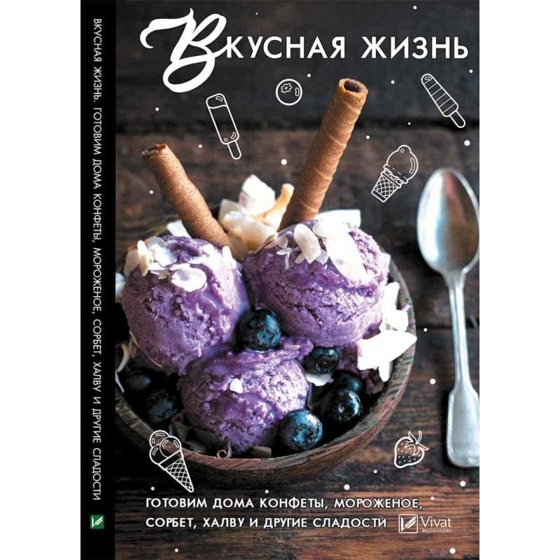 """Купить книгу """"Вкусная жизнь. Готовим дома конфеты, мороженое, сорбет, халву и другие сладости"""""""