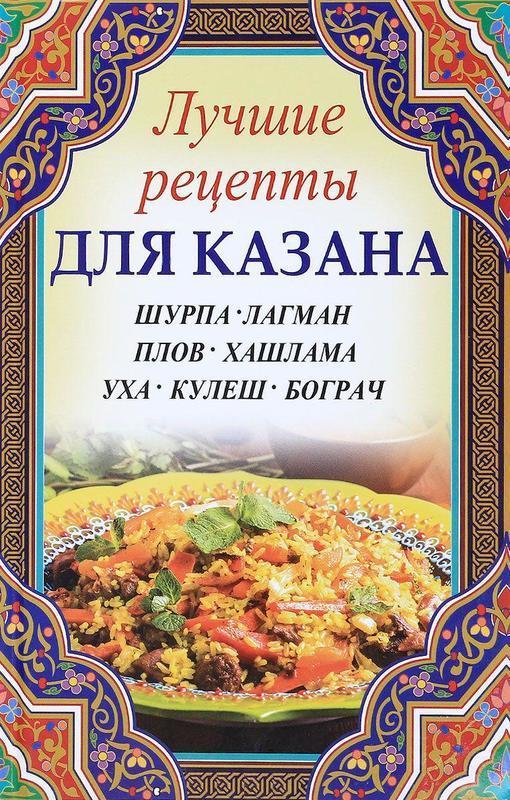 "Купить книгу ""Лучшие рецепты для казана. Шурпа, лагман, плов, хашлама, уха, кулеш, бограч"""