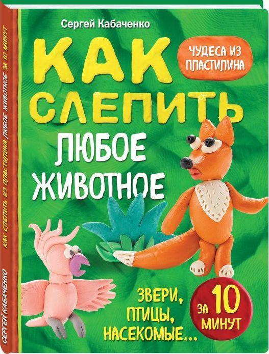 """Купить книгу """"Как слепить из пластилина любое животное за 10 минут. Звери, птицы, насекомые..."""""""