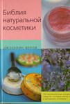 Библия натуральной косметики: 100 великолепных косметических средств, которые легко приготовить в домашних условиях