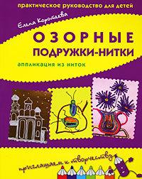 """Купить книгу """"Озорные подружки-нитки. Аппликация из ниток. Практическое руководство для детей"""""""