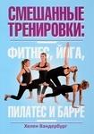 Смешанные тренировки. Фитнес, йога, пилатес и барре - купить и читать книгу