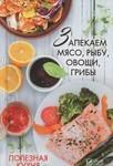Полезная кухня. Запекаем мясо, рыбу, овощи, грибы. Лучшие домашние рецепты - купить и читать книгу