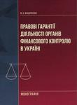Правові гарантії діяльності органів фінансового контролю в Україні. Монографія