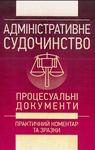 Адміністративне судочинство. Процесуальні документи. Практичний коментар та зразки