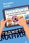 Гаджетомания. Как не потерять ребенка в виртуальном мире - купить и читать книгу