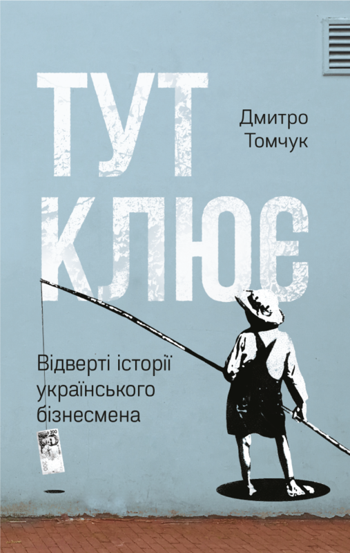 """Купить книгу """"Тут клює. Відверті історії українського бізнесмена"""""""