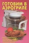 Готовим в аэрогриле. Лучшие рецепты блюд - купить и читать книгу
