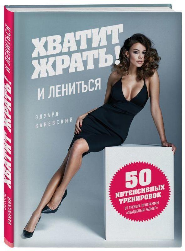 """Купить книгу """"Хватит ЖРАТЬ! и лениться. 50 интенсивных тренировок от тренера программы """"Свадебный размер"""""""""""