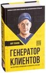 Генератор клиентов. Первая в мире книга-тренинг по АВТОВОРОНКАМ продаж