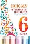 Юному музыканту-пианисту. Хрестоматия для учащихся детской музыкальной школы. 6 класс