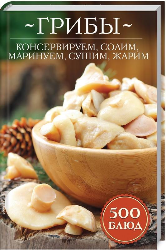 """Купить книгу """"Грибы: консервируем, солим, маринуем, сушим, жарим. 500 блюд"""""""