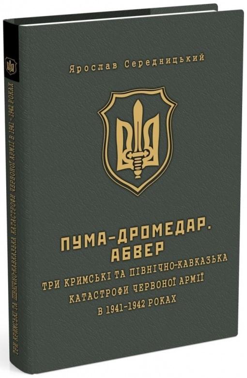 """Купить книгу """"ПУМА-Дромедар. Абвер. Три кримські та північно-кавказька катастрофи Червоної армії в 1941–1942 років. Книга 2"""""""