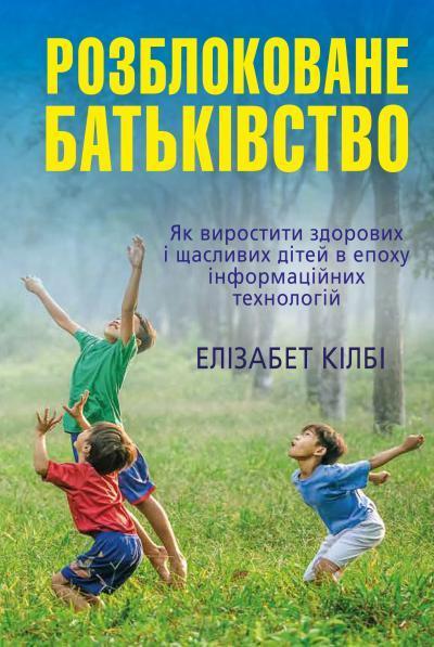 Розблоковане батьківство. Як виростити здорових і щасливих дітей в епоху інформаційних технологій - купити і читати книгу