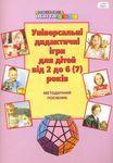 Універсальні дидактичні ігри для дітей від 2 до 6-7 років. Методичний посібник