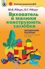 Вихователь й малюки конструюють залюбки. Методичний посібник для роботи з дітьми 3–6 років