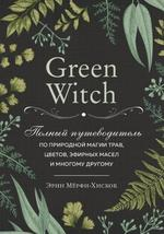 Green Witch. Полный путеводитель по природной магии трав, цветов, эфирных масел и многому другому - купить и читать книгу