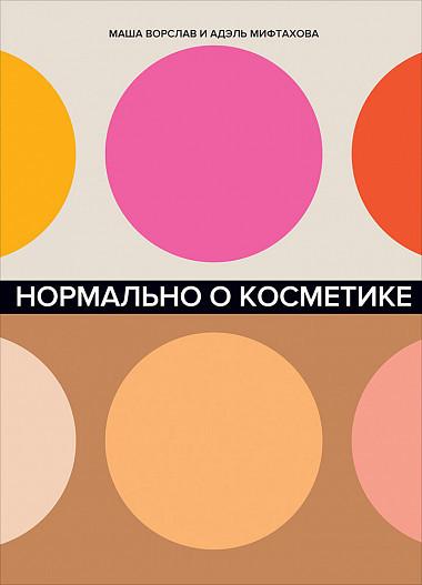 """Купить книгу """"Нормально о косметике. Как разобраться в уходе и макияже и не сойти с ума"""""""