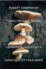 Таинственная жизнь грибов. Удивительные чудеса скрытого от глаз мира - купить и читать книгу