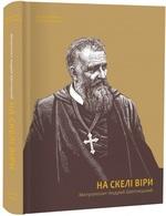 На скелі віри. Митрополит Андрей Шептицький