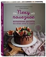 Пеку полезное. Волшебные десерты без белых муки и сахара - купить и читать книгу