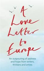 A Love Letter to Europe An Outpouring of Sadness and Hope from Writers, Thinkers and Artists