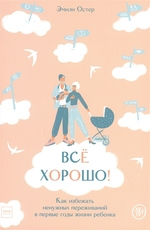 Всё хорошо! Как избежать ненужных переживаний в первые годы жизни ребенка - купить и читать книгу