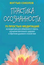 Практика осознанности. 75 простых медитаций на каждый день для избавления от стресса, улучшения ментального здоровья и обретения душевного спокойствия - купить и читать книгу