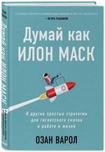 Думай как Илон Маск. И другие простые стратегии для гигантского скачка в работе и жизни - купить и читать книгу