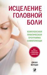Исцеление головной боли. Комплексная практическая программа самопомощи - купить и читать книгу