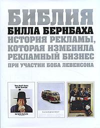 """Купить книгу """"Библия Билла Бернбаха. История рекламы, которая изменила рекламный бизнес"""""""