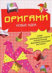 """Купить книгу """"Оригами. Новые идеи. Новые оригинальные модели, разработанные ведущими японскими мастерами"""""""