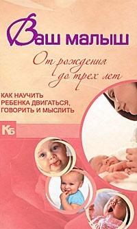 """Купить книгу """"Ваш малыш от рождения до трех лет. Как научить ребенка двигаться, говорить и мыслить"""""""