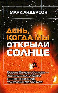 """Купить книгу """"День, когда мы открыли Солнце. Потрясающая история об ученых XVIII века, наблюдавших за прохождением Венеры по диску Солнца"""""""