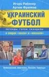 Украинский футбол. Легенды, герои, скандалы в спорах 'хохла' и 'москаля'
