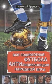 """Купить книгу """"Вся подноготная футбола. АНТИэнциклопедия народной игры"""""""