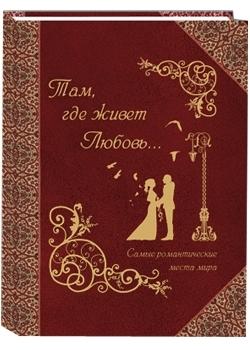 """Купить книгу """"Там, где живет любовь. Самые романтичные места мира"""""""