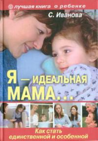 """Купить книгу """"Я - идеальная мама! Как стать единственной и особенной"""""""