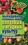 Выращивание основных видов плодовых и ягодных культур. Технология богатых урожаев - купить и читать книгу